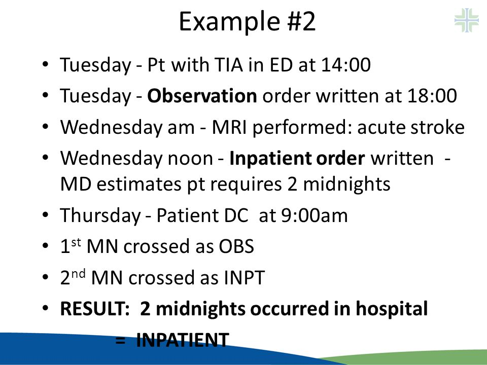 Example #2 Tuesday - Pt with TIA in ED at 14:00 Tuesday - Observation order written at 18:00 Wednesday am - MRI performed: acute stroke Wednesday noon