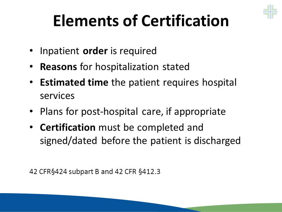 Elements of Certification Inpatient order is required Reasons for hospitalization stated Estimated time the patient requires hospital services Plans f