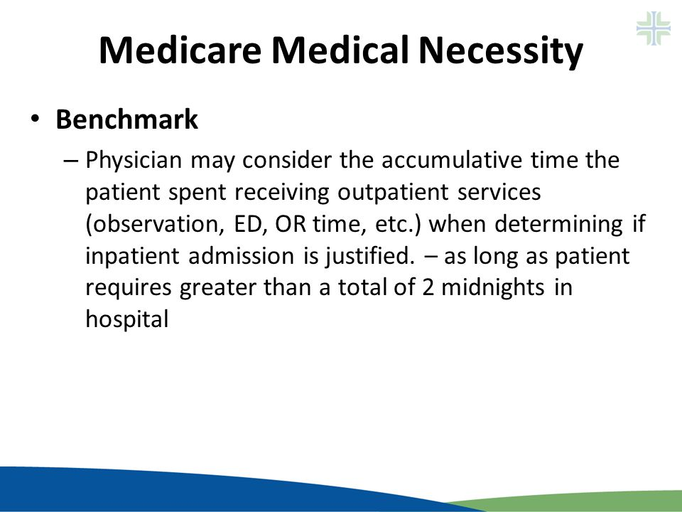 Medicare Medical Necessity Benchmark – Physician may consider the accumulative time the patient spent receiving outpatient services (observation, ED,