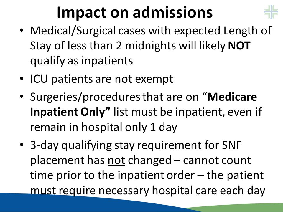 Impact on admissions Medical/Surgical cases with expected Length of Stay of less than 2 midnights will likely NOT qualify as inpatients ICU patients a