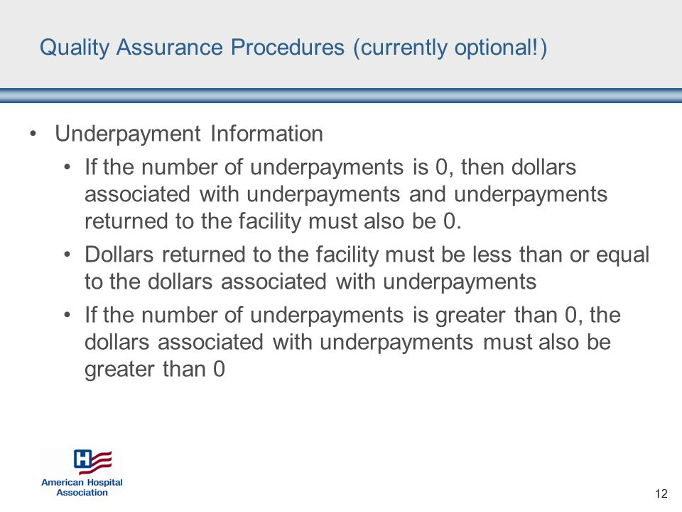 12 Quality Assurance Procedures (currently optional!) Underpayment Information If the number of underpayments is 0, then dollars associated with underpayments and underpayments returned to the facility must also be 0.
