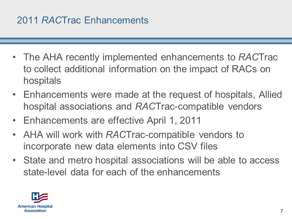 7 2011 RACTrac Enhancements The AHA recently implemented enhancements to RACTrac to collect additional information on the impact of RACs on hospitals Enhancements were made at the request of hospitals, Allied hospital associations and RACTrac-compatible vendors Enhancements are effective April 1, 2011 AHA will work with RACTrac-compatible vendors to incorporate new data elements into CSV files State and metro hospital associations will be able to access state-level data for each of the enhancements 7