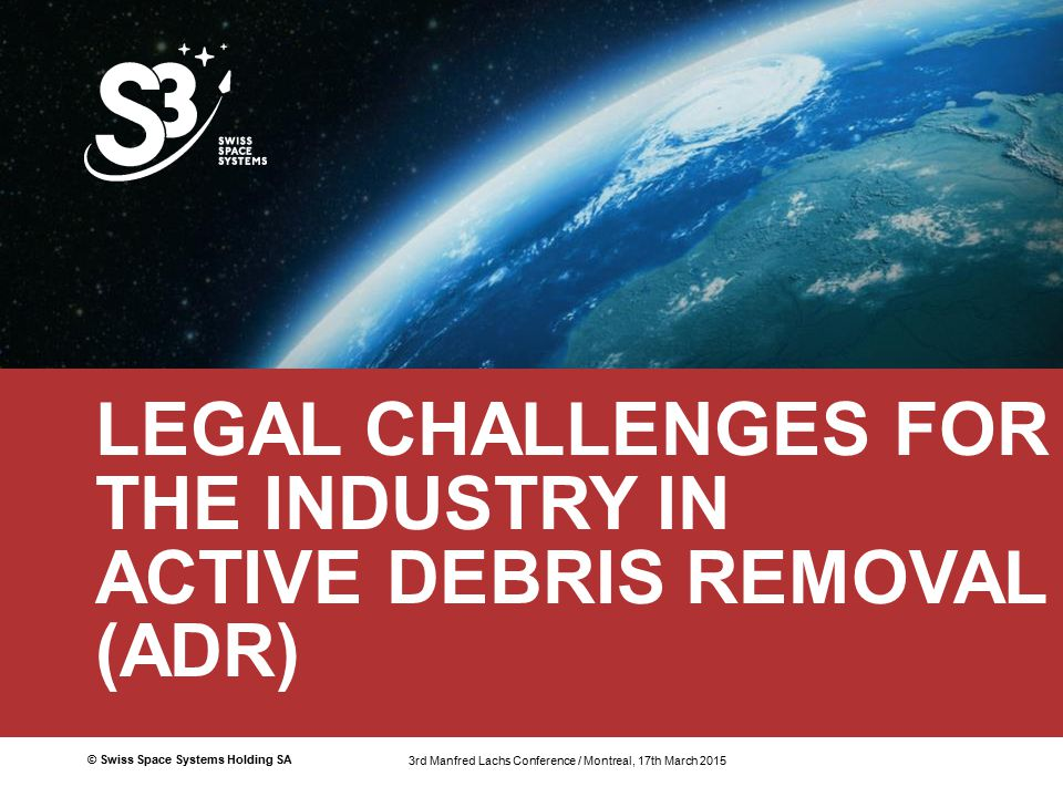 © Swiss Space Systems Holding SA1 LEGAL CHALLENGES FOR THE INDUSTRY IN ACTIVE DEBRIS REMOVAL (ADR) 3rd Manfred Lachs Conference / Montreal 17th March 2015 3rd Manfred Lachs Conference / Montreal, 17th March 2015