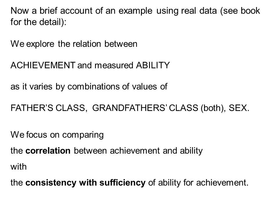Now a brief account of an example using real data (see book for the detail): We explore the relation between ACHIEVEMENT and measured ABILITY as it varies by combinations of values of FATHER'S CLASS, GRANDFATHERS' CLASS (both), SEX.