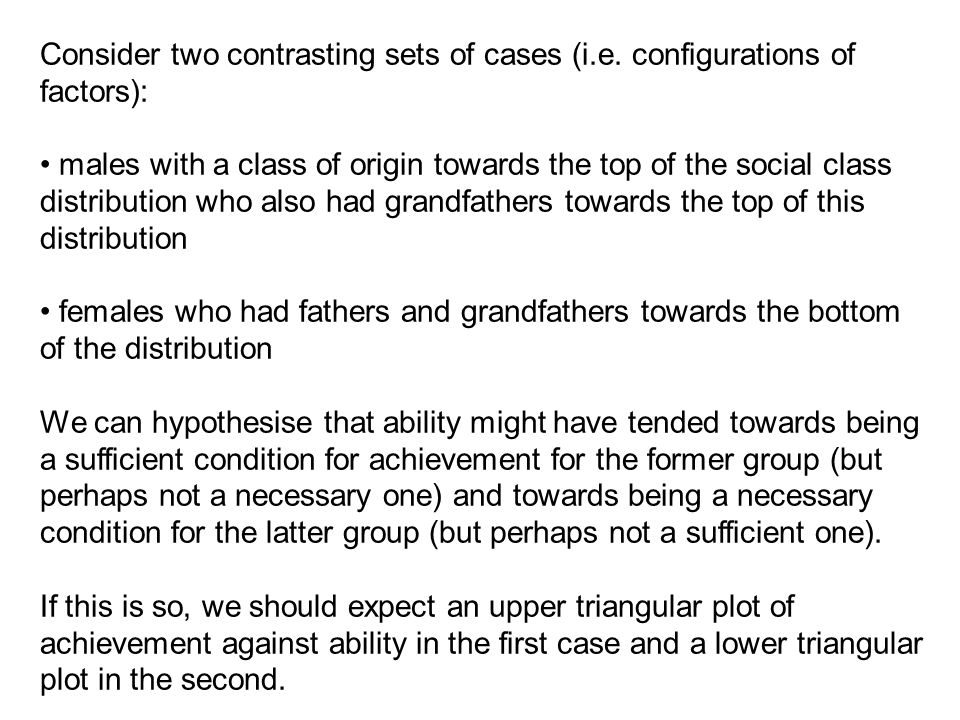 Consider two contrasting sets of cases (i.e. configurations of factors): males with a class of origin towards the top of the social class distribution