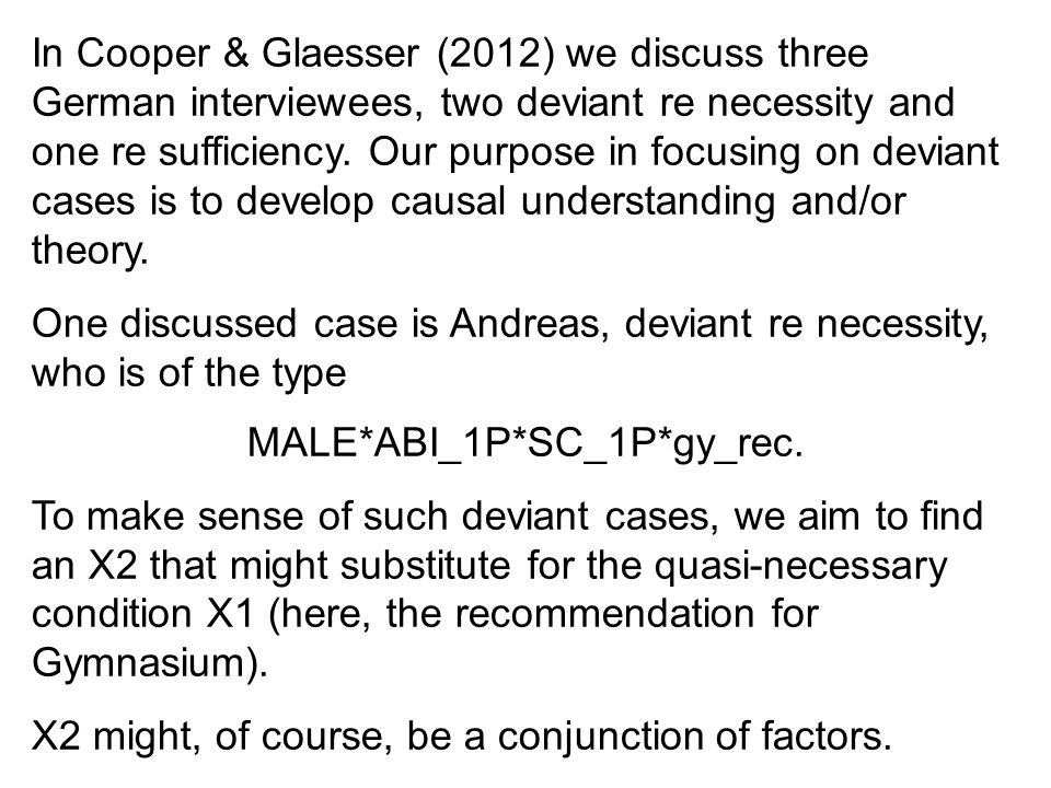 In Cooper & Glaesser (2012) we discuss three German interviewees, two deviant re necessity and one re sufficiency. Our purpose in focusing on deviant