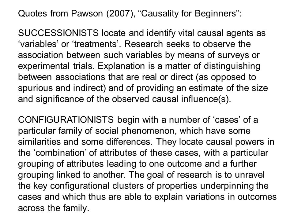 "Quotes from Pawson (2007), ""Causality for Beginners"": SUCCESSIONISTS locate and identify vital causal agents as 'variables' or 'treatments'. Research"