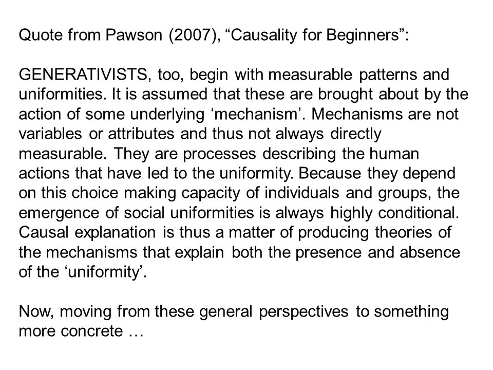 "Quote from Pawson (2007), ""Causality for Beginners"": GENERATIVISTS, too, begin with measurable patterns and uniformities. It is assumed that these are"