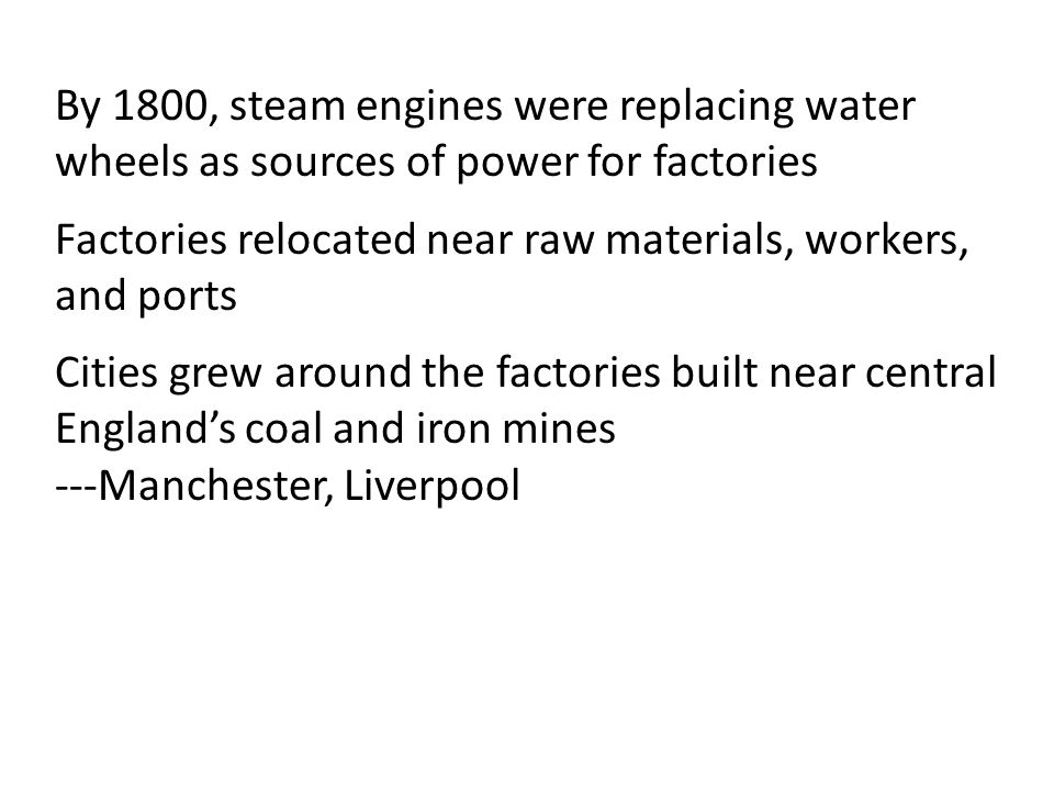 By 1800, steam engines were replacing water wheels as sources of power for factories Factories relocated near raw materials, workers, and ports Cities grew around the factories built near central England's coal and iron mines ---Manchester, Liverpool