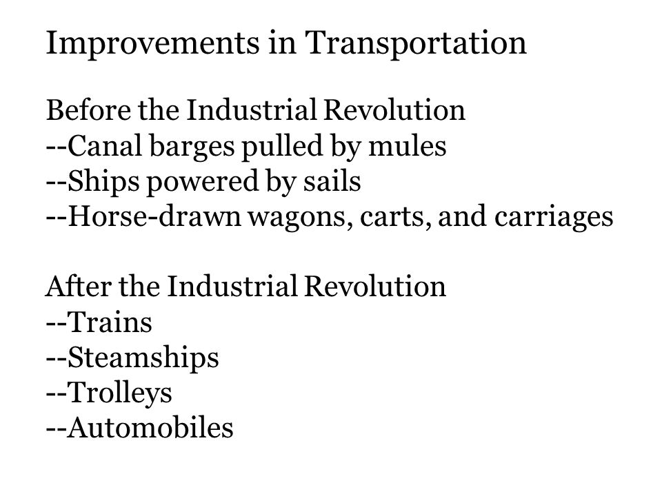 Before the Industrial Revolution --Canal barges pulled by mules --Ships powered by sails --Horse-drawn wagons, carts, and carriages After the Industrial Revolution --Trains --Steamships --Trolleys --Automobiles Improvements in Transportation