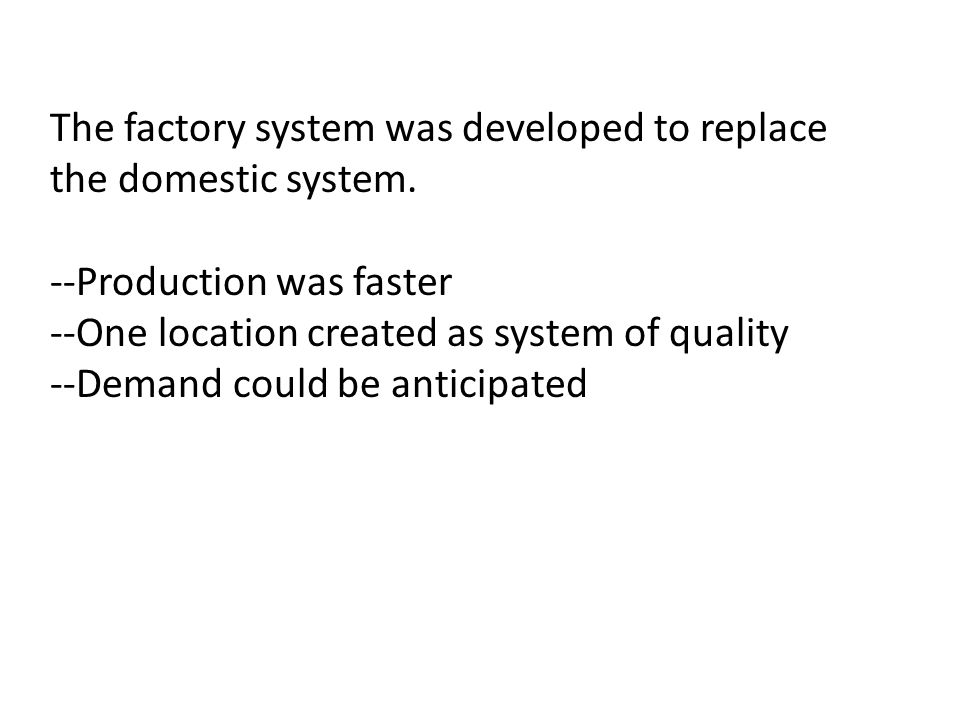 The factory system was developed to replace the domestic system.