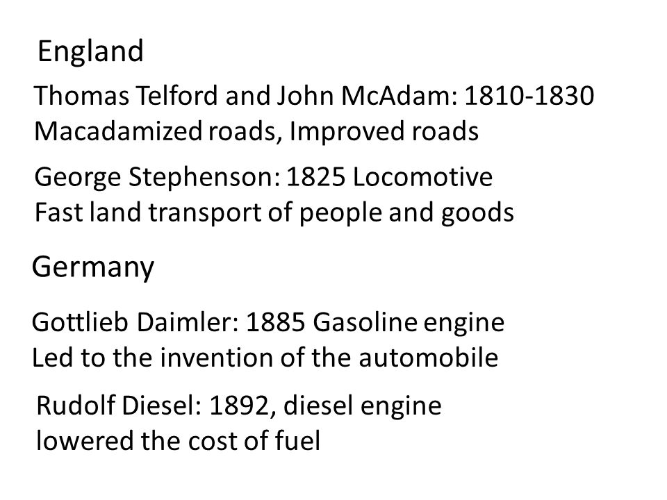 Thomas Telford and John McAdam: 1810-1830 Macadamized roads, Improved roads George Stephenson: 1825 Locomotive Fast land transport of people and goods England Gottlieb Daimler: 1885 Gasoline engine Led to the invention of the automobile Germany Rudolf Diesel: 1892, diesel engine lowered the cost of fuel