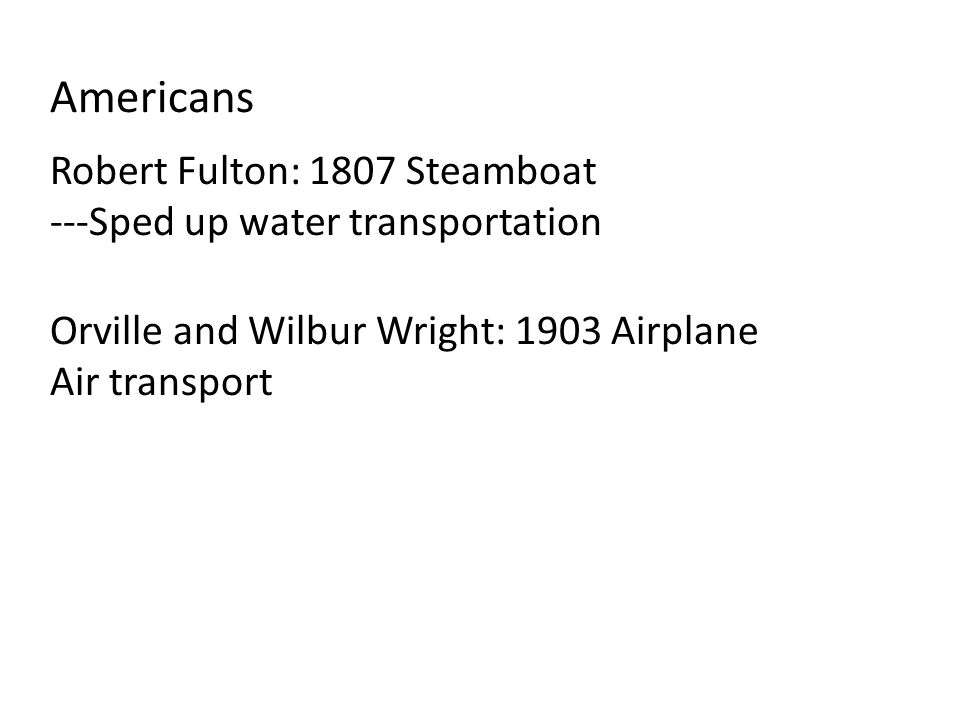 Americans Robert Fulton: 1807 Steamboat ---Sped up water transportation Orville and Wilbur Wright: 1903 Airplane Air transport