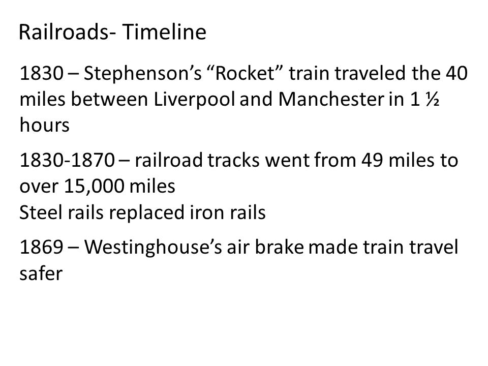 1830 – Stephenson's Rocket train traveled the 40 miles between Liverpool and Manchester in 1 ½ hours 1830-1870 – railroad tracks went from 49 miles to over 15,000 miles Steel rails replaced iron rails 1869 – Westinghouse's air brake made train travel safer Railroads- Timeline