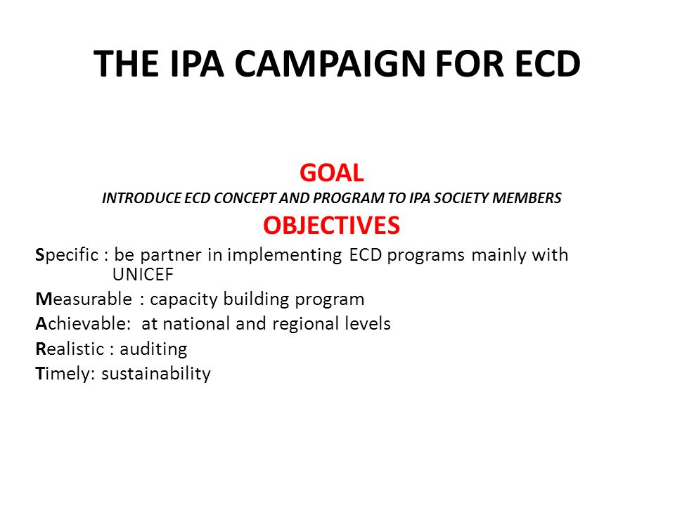 GOAL INTRODUCE ECD CONCEPT AND PROGRAM TO IPA SOCIETY MEMBERS OBJECTIVES Specific : be partner in implementing ECD programs mainly with UNICEF Measurable : capacity building program Achievable: at national and regional levels Realistic : auditing Timely: sustainability