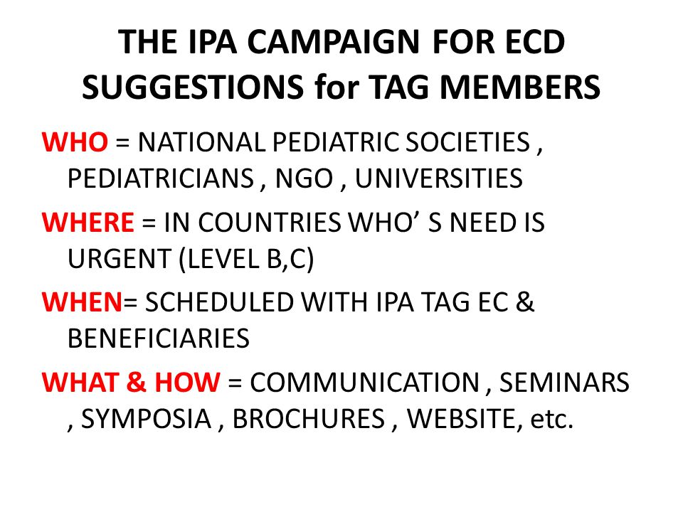 WHO = NATIONAL PEDIATRIC SOCIETIES, PEDIATRICIANS, NGO, UNIVERSITIES WHERE = IN COUNTRIES WHO' S NEED IS URGENT (LEVEL B,C) WHEN= SCHEDULED WITH IPA TAG EC & BENEFICIARIES WHAT & HOW = COMMUNICATION, SEMINARS, SYMPOSIA, BROCHURES, WEBSITE, etc.