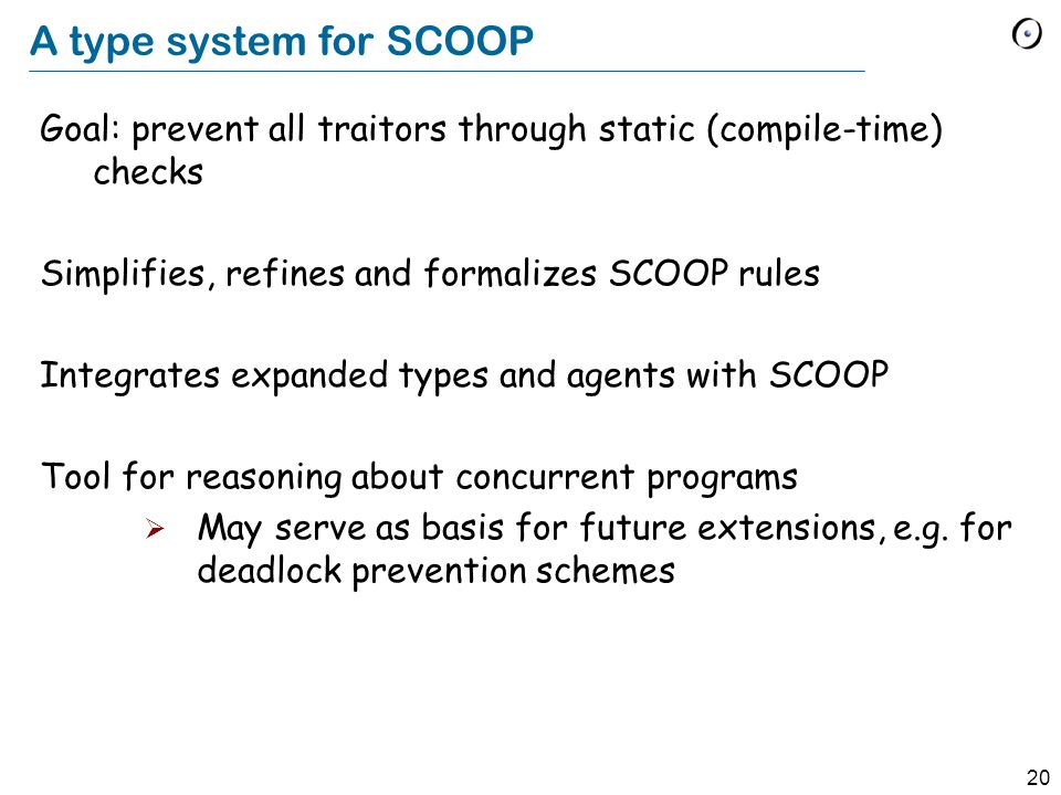 20 A type system for SCOOP Goal: prevent all traitors through static (compile-time) checks Simplifies, refines and formalizes SCOOP rules Integrates expanded types and agents with SCOOP Tool for reasoning about concurrent programs  May serve as basis for future extensions, e.g.