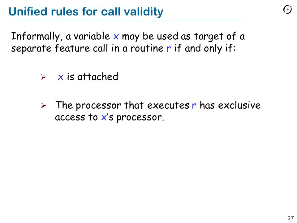 27 Unified rules for call validity Informally, a variable x may be used as target of a separate feature call in a routine r if and only if:  x is att