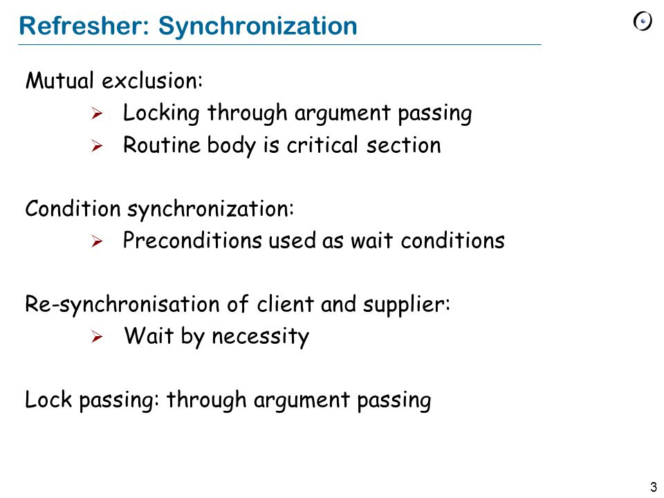 3 Refresher: Synchronization Mutual exclusion:  Locking through argument passing  Routine body is critical section Condition synchronization:  Preconditions used as wait conditions Re-synchronisation of client and supplier:  Wait by necessity Lock passing: through argument passing