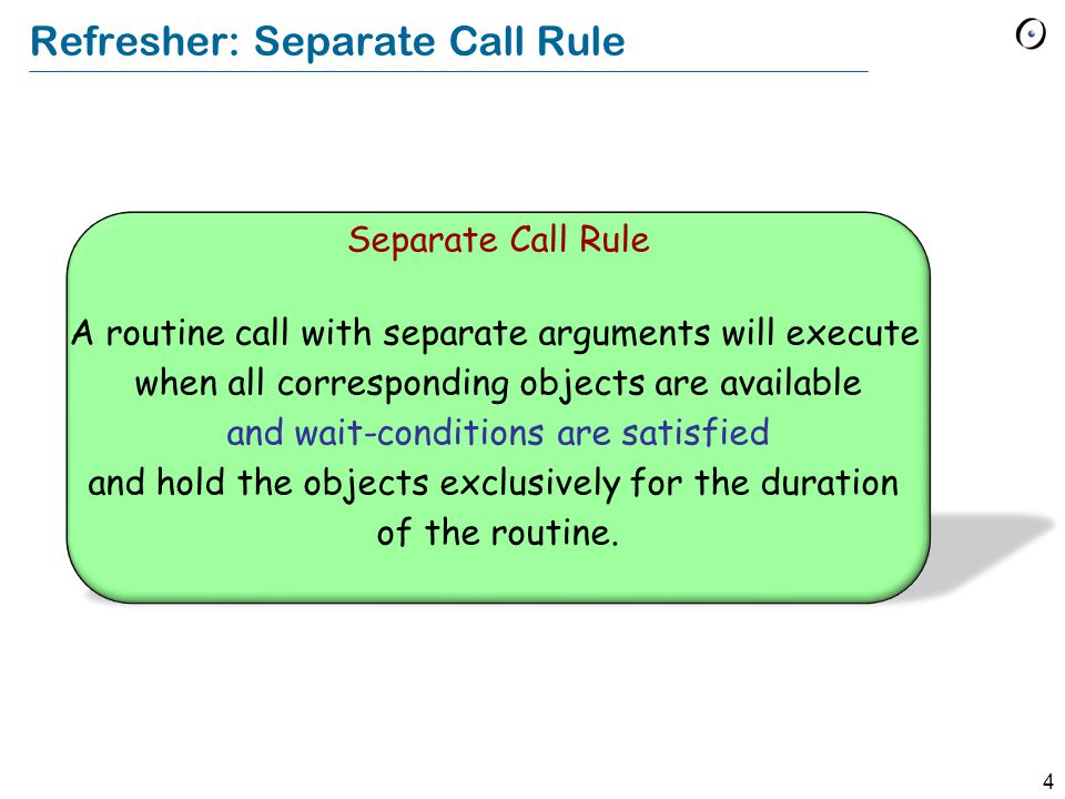 4 Refresher: Separate Call Rule Separate Call Rule A routine call with separate arguments will execute when all corresponding objects are available and wait-conditions are satisfied and hold the objects exclusively for the duration of the routine.