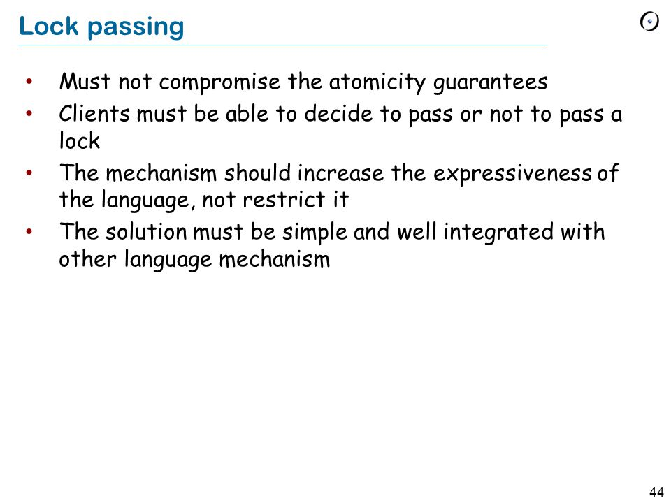 44 Lock passing Must not compromise the atomicity guarantees Clients must be able to decide to pass or not to pass a lock The mechanism should increase the expressiveness of the language, not restrict it The solution must be simple and well integrated with other language mechanism