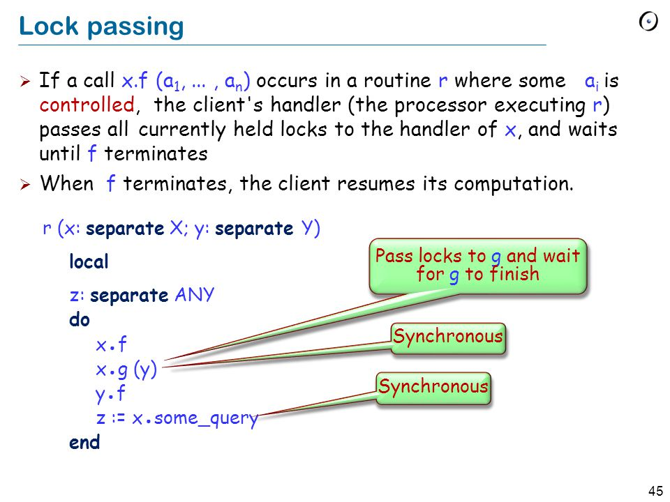 45 Lock passing  If a call x.f (a 1,..., a n ) occurs in a routine r where some a i is controlled, the client s handler (the processor executing r) passes all currently held locks to the handler of x, and waits until f terminates  When f terminates, the client resumes its computation.