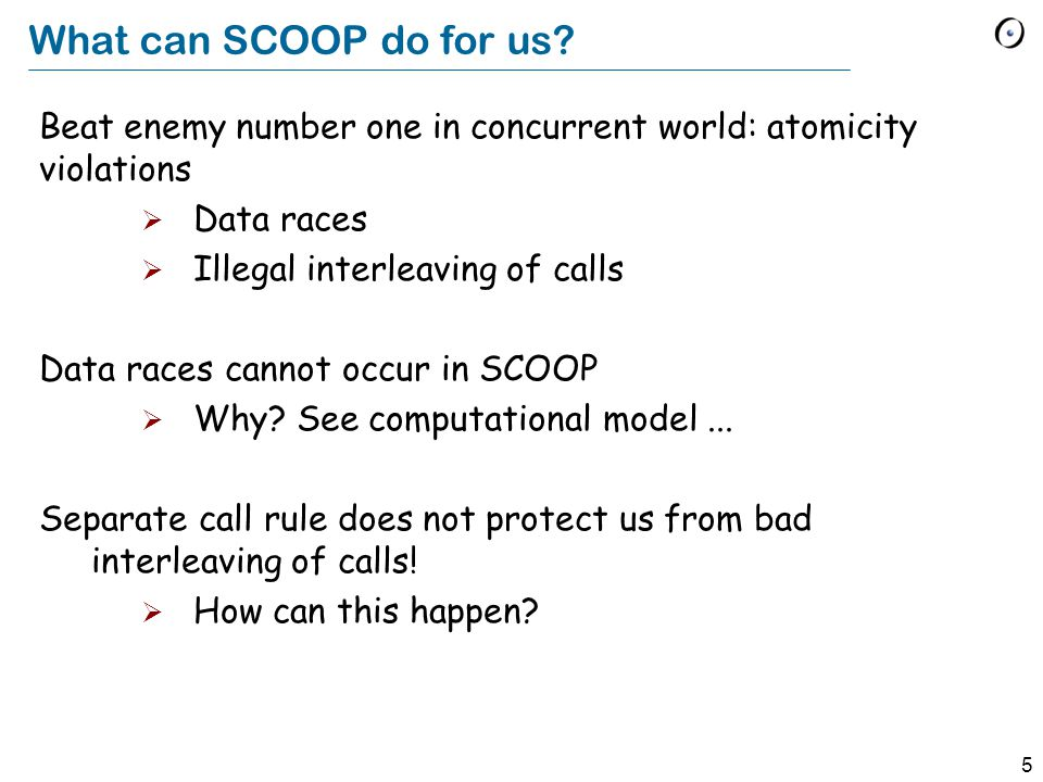 5 What can SCOOP do for us? Beat enemy number one in concurrent world: atomicity violations  Data races  Illegal interleaving of calls Data races ca