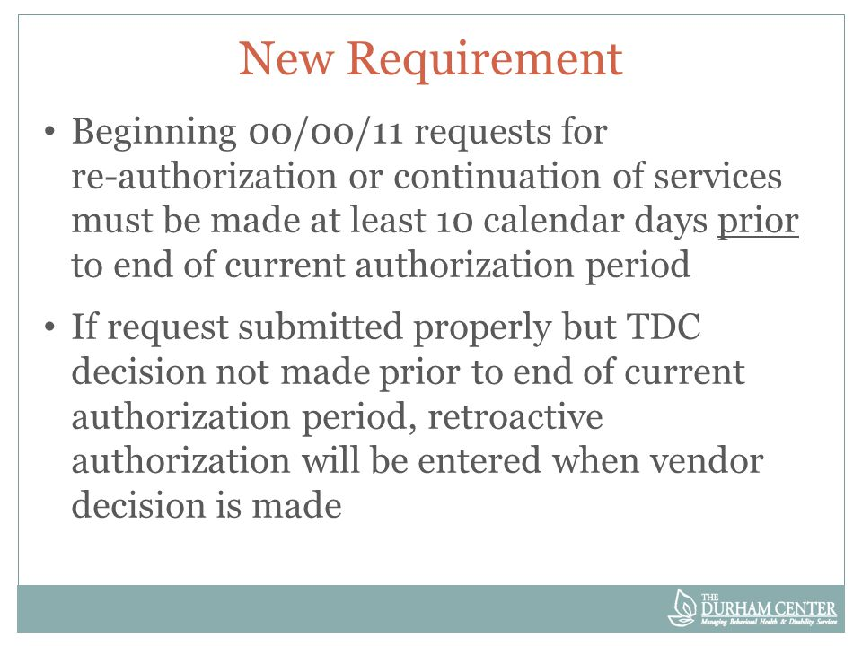 New Requirement Beginning 00/00/11 requests for re-authorization or continuation of services must be made at least 10 calendar days prior to end of current authorization period If request submitted properly but TDC decision not made prior to end of current authorization period, retroactive authorization will be entered when vendor decision is made