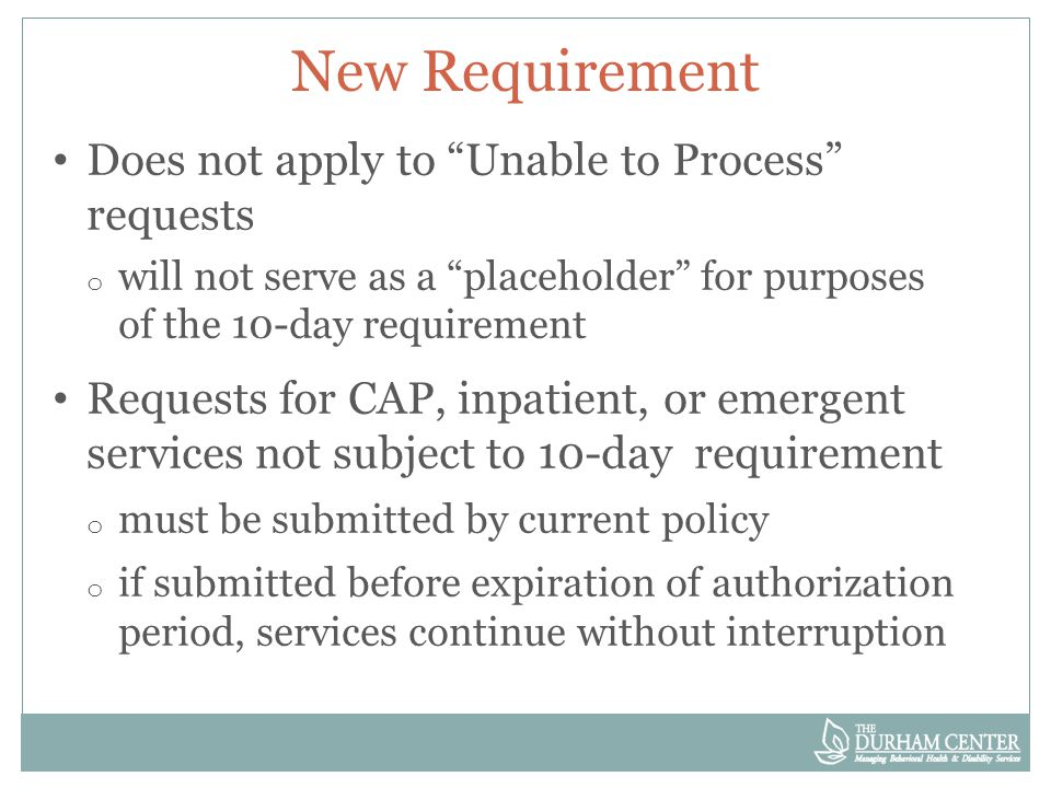 New Requirement Does not apply to Unable to Process requests o will not serve as a placeholder for purposes of the 10-day requirement Requests for CAP, inpatient, or emergent services not subject to 10-day requirement o must be submitted by current policy o if submitted before expiration of authorization period, services continue without interruption