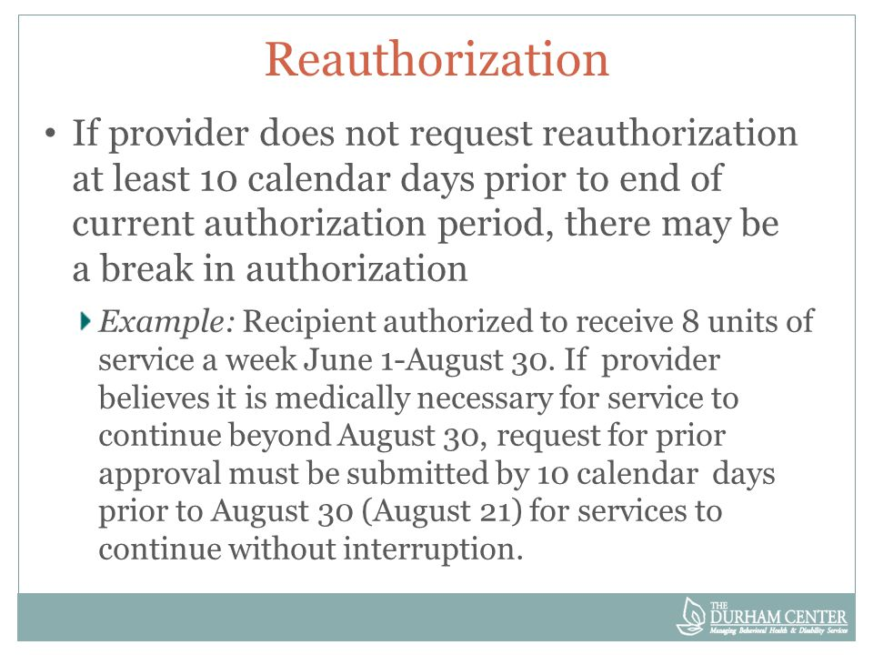 Reauthorization If provider does not request reauthorization at least 10 calendar days prior to end of current authorization period, there may be a break in authorization Example: Recipient authorized to receive 8 units of service a week June 1-August 30.