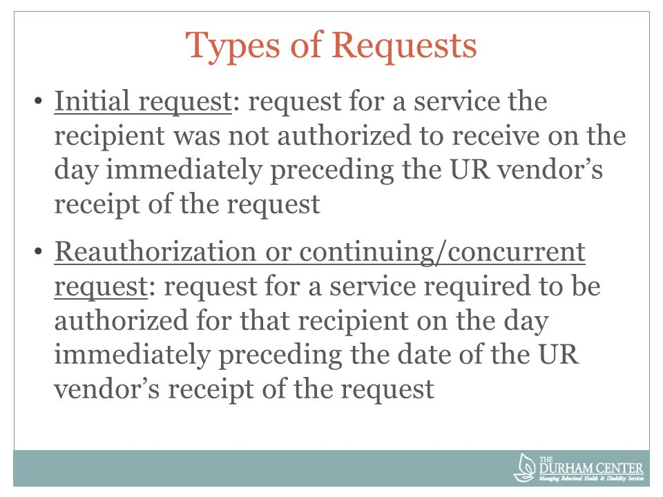 Types of Requests Initial request: request for a service the recipient was not authorized to receive on the day immediately preceding the UR vendor's receipt of the request Reauthorization or continuing/concurrent request: request for a service required to be authorized for that recipient on the day immediately preceding the date of the UR vendor's receipt of the request