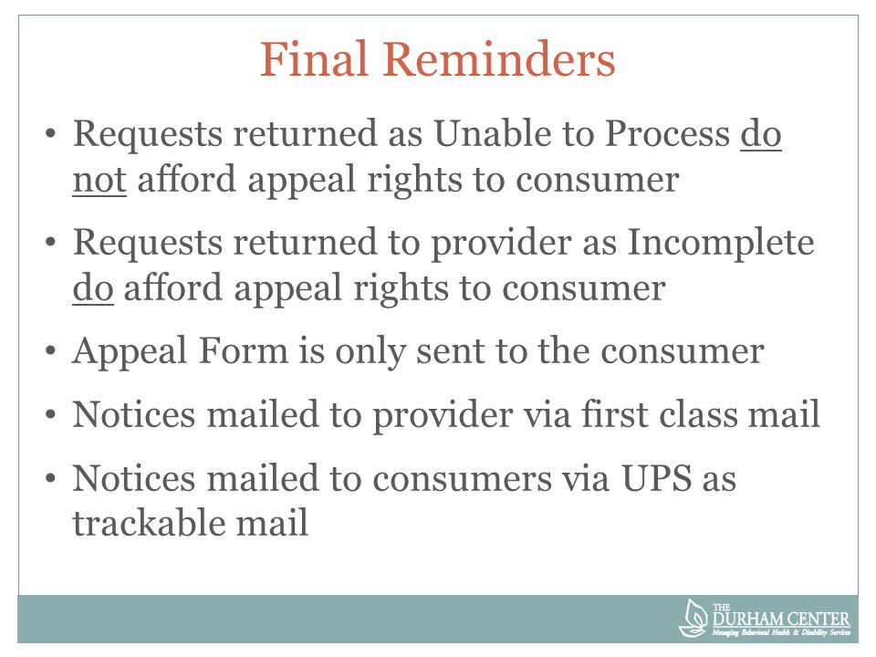 Final Reminders Requests returned as Unable to Process do not afford appeal rights to consumer Requests returned to provider as Incomplete do afford appeal rights to consumer Appeal Form is only sent to the consumer Notices mailed to provider via first class mail Notices mailed to consumers via UPS as trackable mail