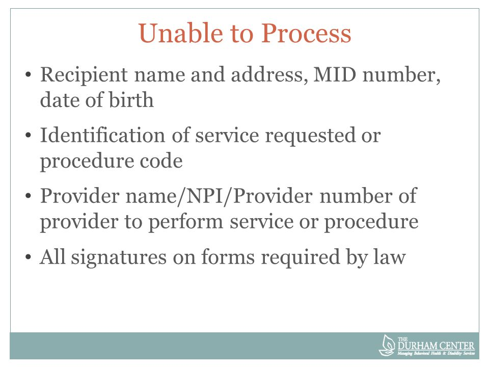 Unable to Process Recipient name and address, MID number, date of birth Identification of service requested or procedure code Provider name/NPI/Provider number of provider to perform service or procedure All signatures on forms required by law