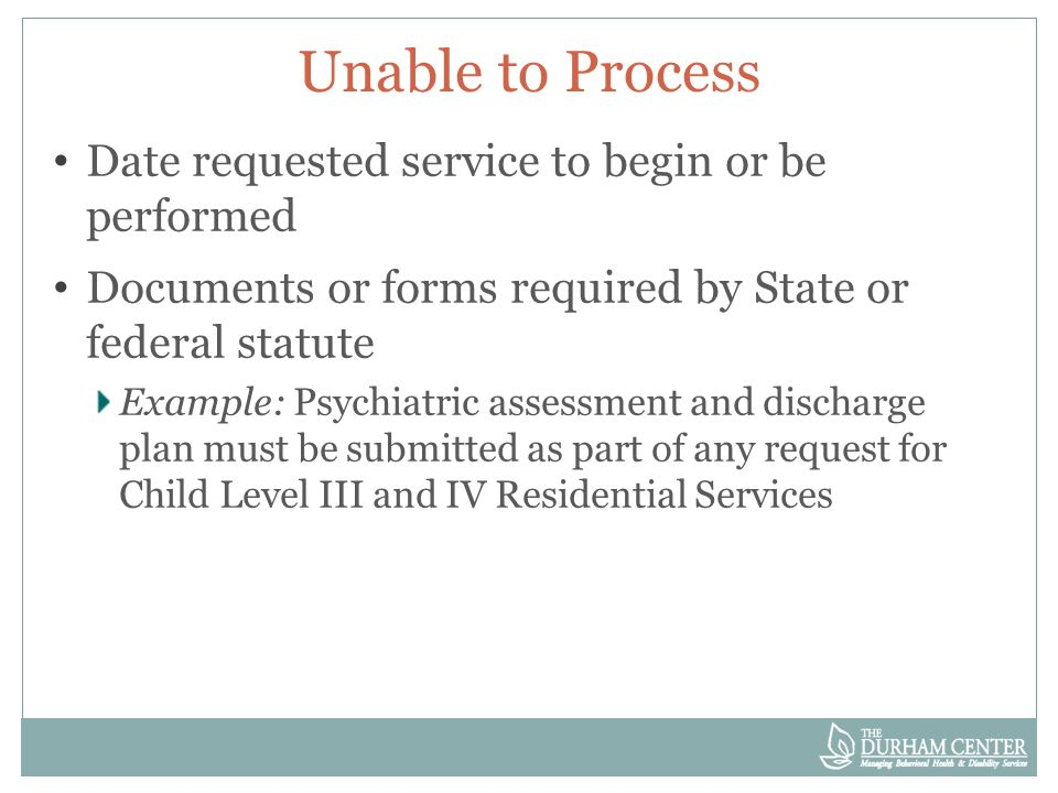 Unable to Process No review for medical necessity will occur when request returned Unable to Process o new request required with start date no earlier than date of the resubmission of the request o Unable to Process notice does not include appeal rights