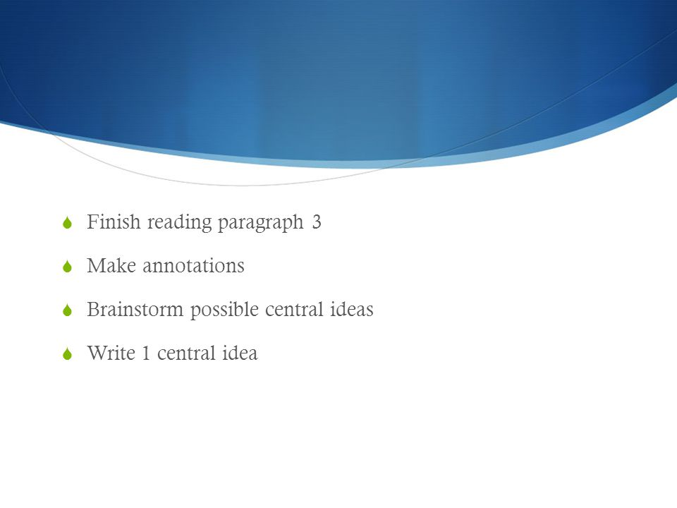  Finish reading paragraph 3  Make annotations  Brainstorm possible central ideas  Write 1 central idea