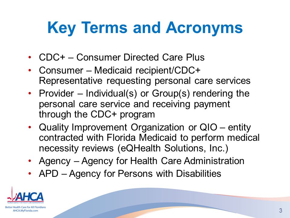 Key Terms and Acronyms CDC+ – Consumer Directed Care Plus Consumer – Medicaid recipient/CDC+ Representative requesting personal care services Provider – Individual(s) or Group(s) rendering the personal care service and receiving payment through the CDC+ program Quality Improvement Organization or QIO – entity contracted with Florida Medicaid to perform medical necessity reviews (eQHealth Solutions, Inc.) Agency – Agency for Health Care Administration APD – Agency for Persons with Disabilities 3
