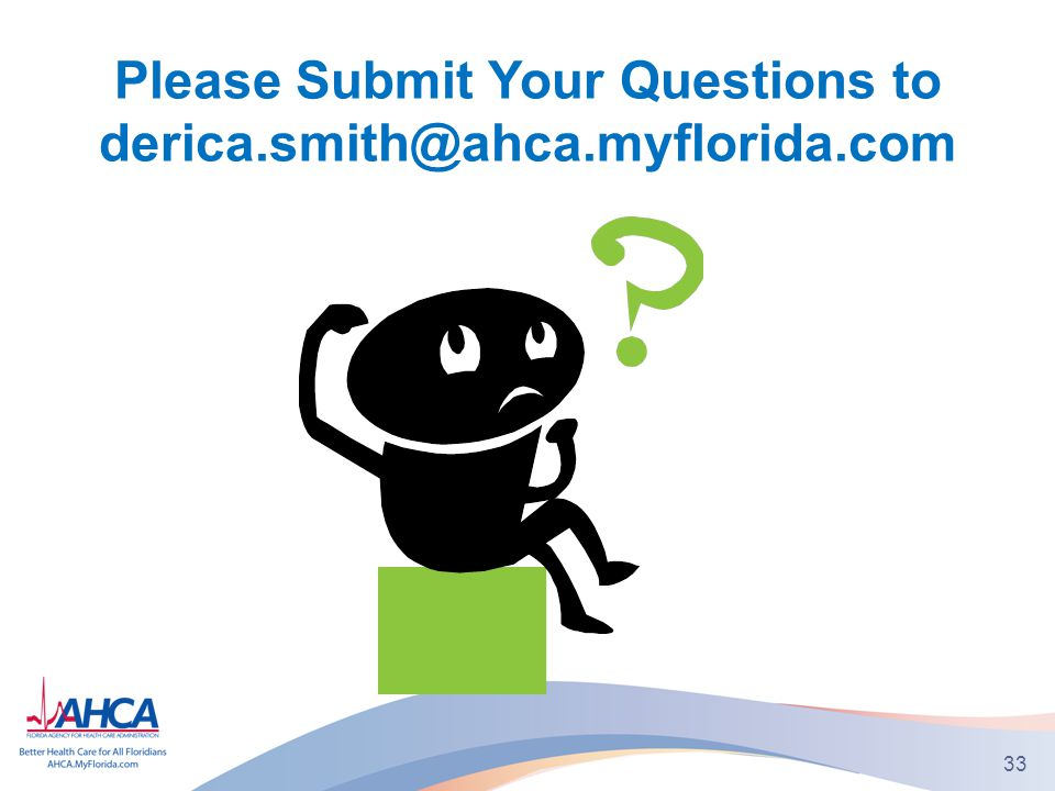 33 Please Submit Your Questions to derica.smith@ahca.myflorida.com