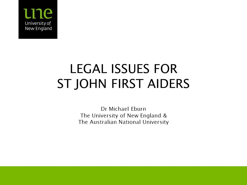 Outcomes At the end of this session you will: Be introduced to important legal rules and principles and Gain an understanding in how the law may be applied in first aid work.