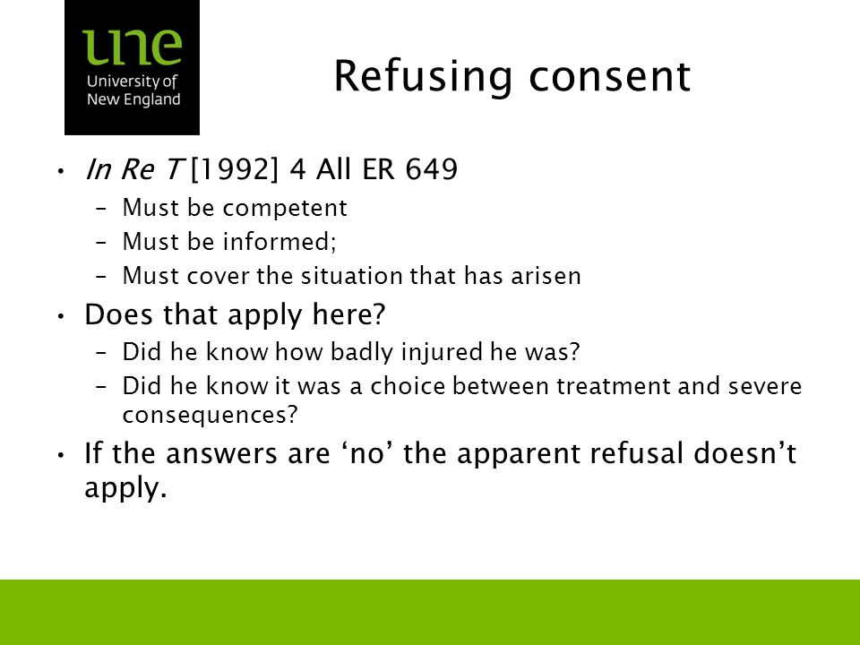 Refusing consent In Re T [1992] 4 All ER 649 –Must be competent –Must be informed; –Must cover the situation that has arisen Does that apply here.