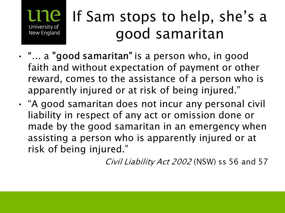 If Sam stops to help, she's a good samaritan … a good samaritan is a person who, in good faith and without expectation of payment or other reward, comes to the assistance of a person who is apparently injured or at risk of being injured. A good samaritan does not incur any personal civil liability in respect of any act or omission done or made by the good samaritan in an emergency when assisting a person who is apparently injured or at risk of being injured. Civil Liability Act 2002 (NSW) ss 56 and 57