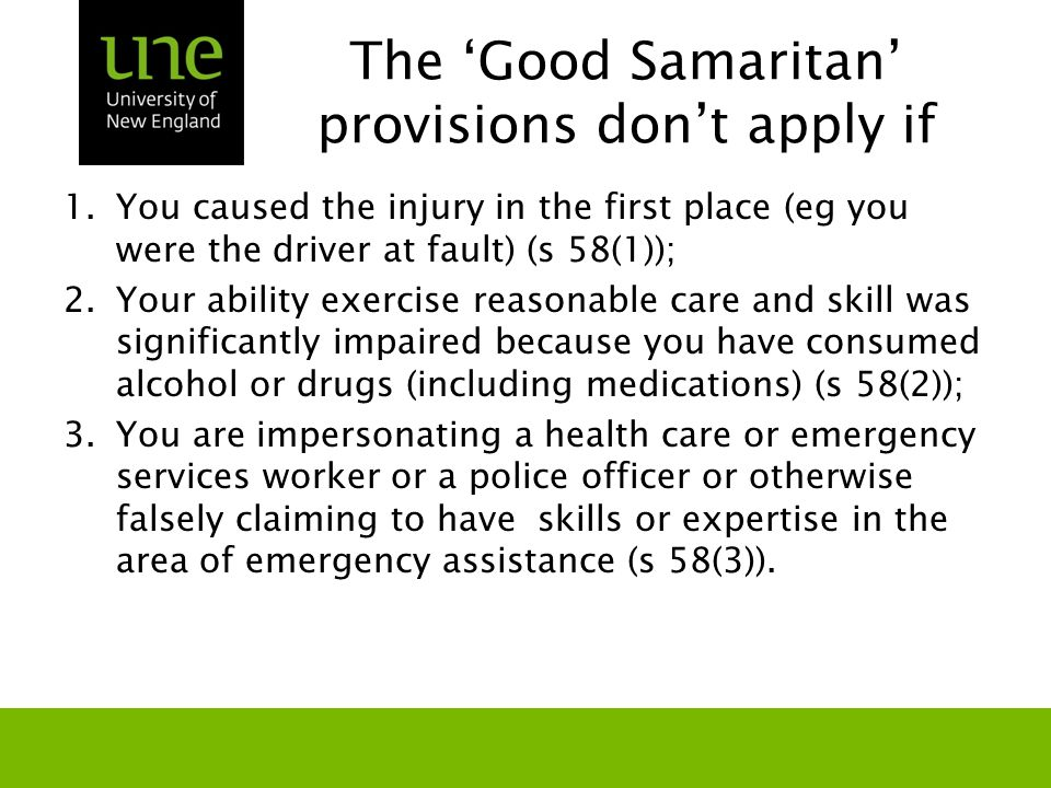 The 'Good Samaritan' provisions don't apply if 1.You caused the injury in the first place (eg you were the driver at fault) (s 58(1)); 2.Your ability exercise reasonable care and skill was significantly impaired because you have consumed alcohol or drugs (including medications) (s 58(2)); 3.You are impersonating a health care or emergency services worker or a police officer or otherwise falsely claiming to have skills or expertise in the area of emergency assistance (s 58(3)).