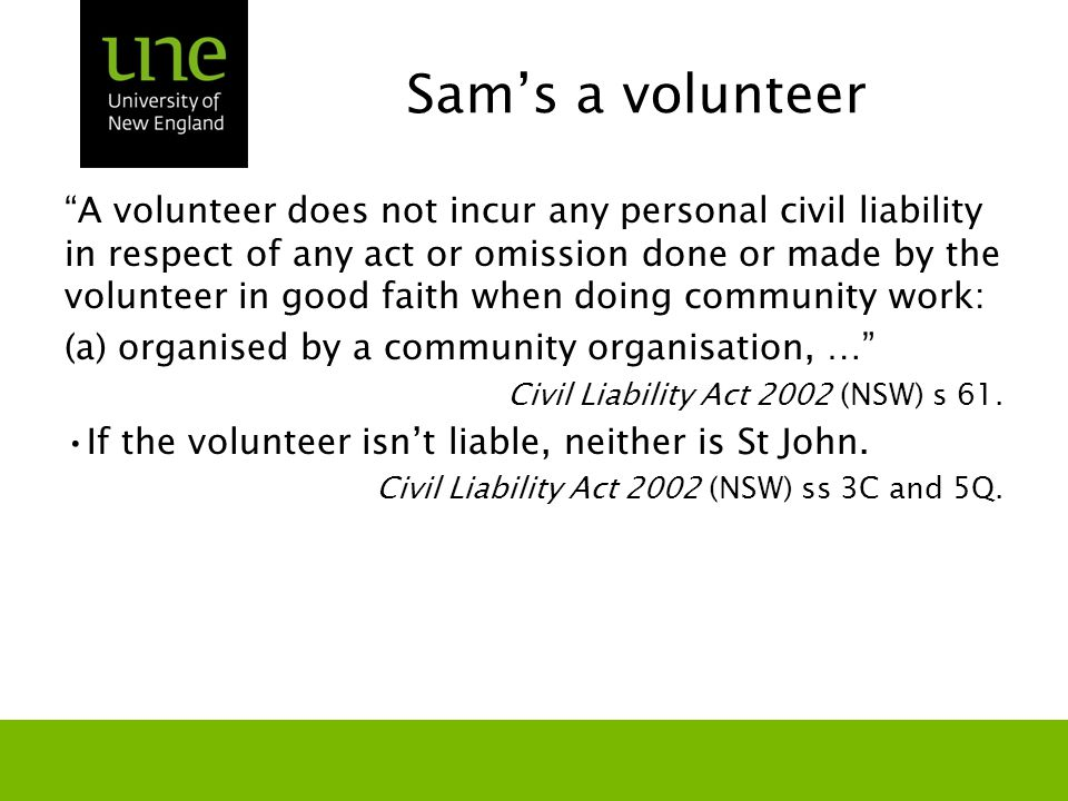 Sam's a volunteer A volunteer does not incur any personal civil liability in respect of any act or omission done or made by the volunteer in good faith when doing community work: (a)organised by a community organisation, … Civil Liability Act 2002 (NSW) s 61.
