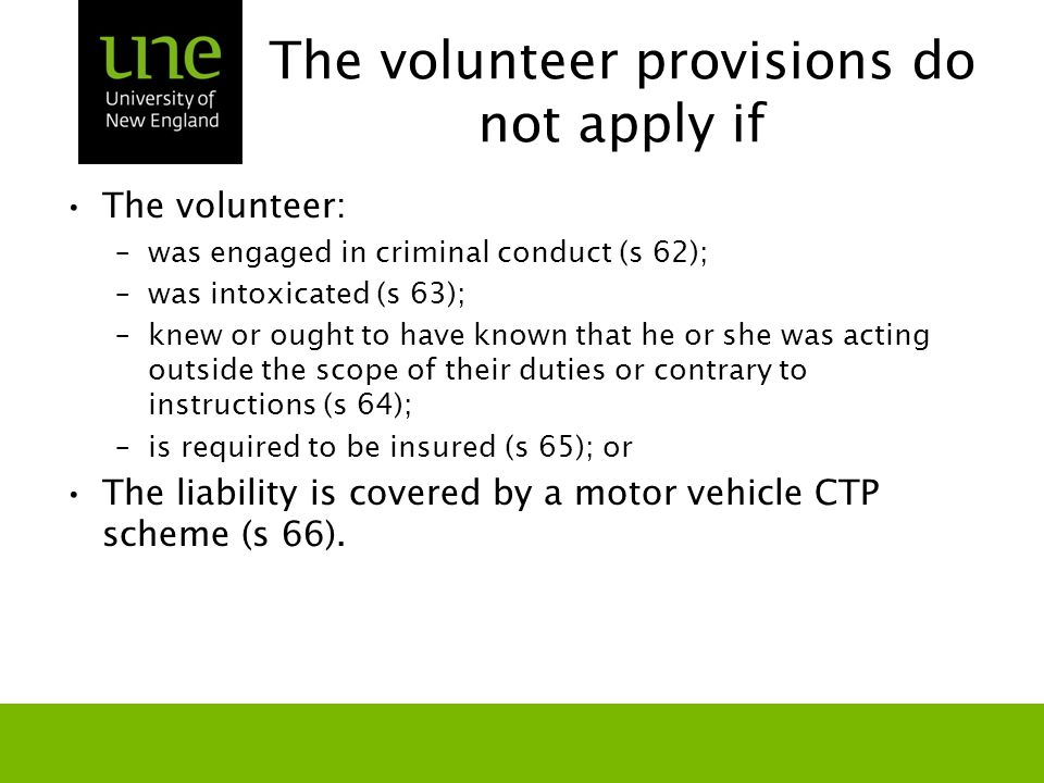 The volunteer provisions do not apply if The volunteer: –was engaged in criminal conduct (s 62); –was intoxicated (s 63); –knew or ought to have known that he or she was acting outside the scope of their duties or contrary to instructions (s 64); –is required to be insured (s 65); or The liability is covered by a motor vehicle CTP scheme (s 66).