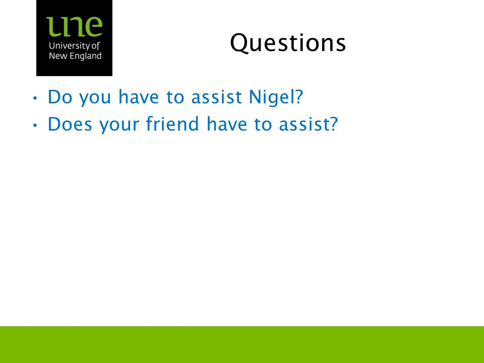Questions Do you have to assist Nigel? Does your friend have to assist?