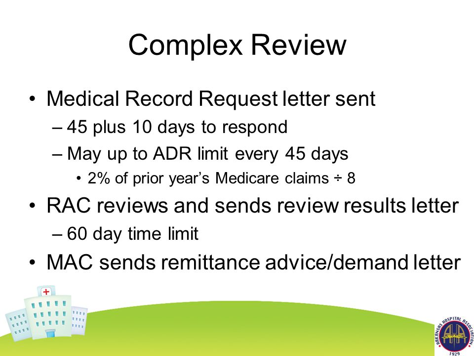 Complex Review Medical Record Request letter sent –45 plus 10 days to respond –May up to ADR limit every 45 days 2% of prior year's Medicare claims ÷ 8 RAC reviews and sends review results letter –60 day time limit MAC sends remittance advice/demand letter