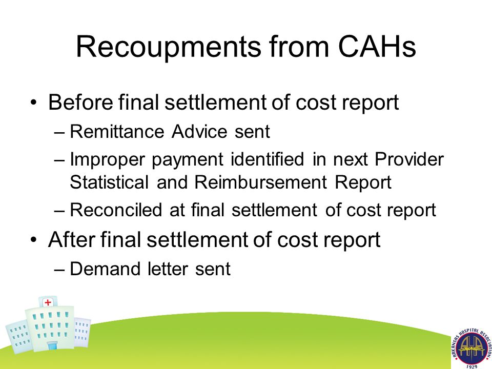 Recoupments from CAHs Before final settlement of cost report –Remittance Advice sent –Improper payment identified in next Provider Statistical and Reimbursement Report –Reconciled at final settlement of cost report After final settlement of cost report –Demand letter sent