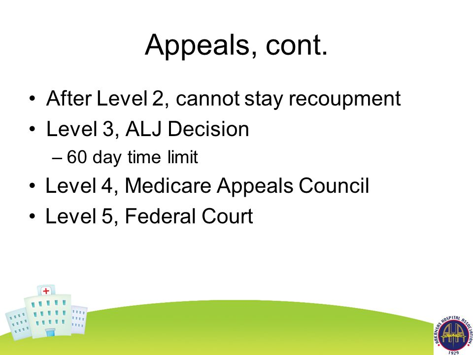 Appeals, cont. After Level 2, cannot stay recoupment Level 3, ALJ Decision –60 day time limit Level 4, Medicare Appeals Council Level 5, Federal Court
