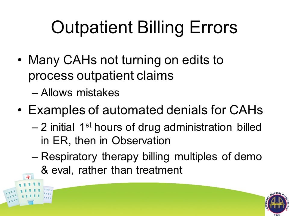 Outpatient Billing Errors Many CAHs not turning on edits to process outpatient claims –Allows mistakes Examples of automated denials for CAHs –2 initial 1 st hours of drug administration billed in ER, then in Observation –Respiratory therapy billing multiples of demo & eval, rather than treatment
