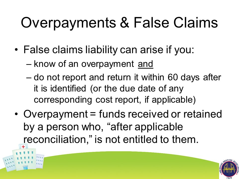 Overpayments & False Claims False claims liability can arise if you: –know of an overpayment and –do not report and return it within 60 days after it is identified (or the due date of any corresponding cost report, if applicable) Overpayment = funds received or retained by a person who, after applicable reconciliation, is not entitled to them.