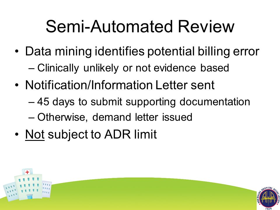 Semi-Automated Review Data mining identifies potential billing error –Clinically unlikely or not evidence based Notification/Information Letter sent –45 days to submit supporting documentation –Otherwise, demand letter issued Not subject to ADR limit